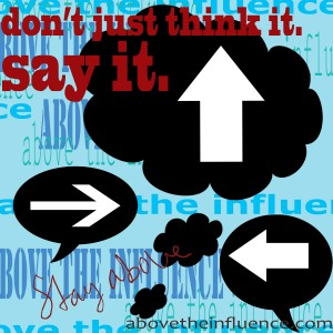 don't just think it. say it. stay above. (above the influence overlay background)
