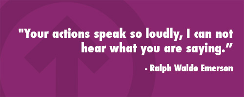 Your actions speak so loudly, I can not hear what you are saying.