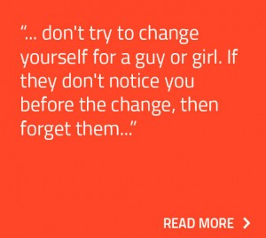 Don't try to change yourself for a guy or girl. If they don't notice you before the change, then forget them.