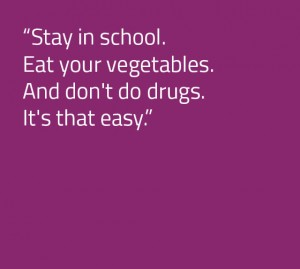 Stay in School. Eat your vegetables. Don't do drugs.