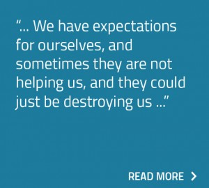 We have expectation for ourselves, and sometimes they are not helping us, and they could just be destroying us.