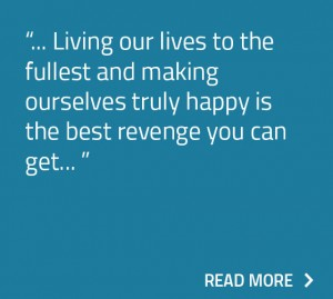 Living our lives to the fullest and making ourselves truly happy is the best revenge you can get.