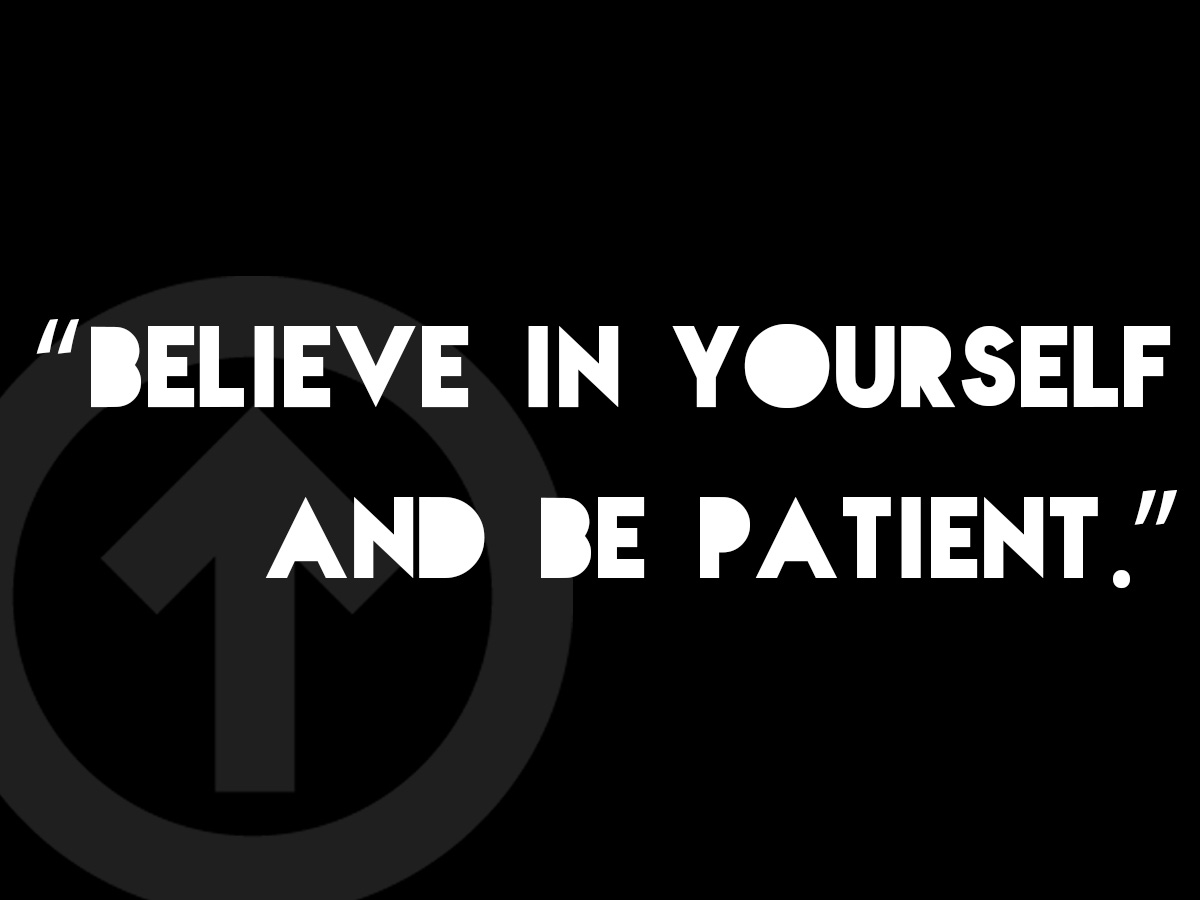 Believe in yourself and be patient.
