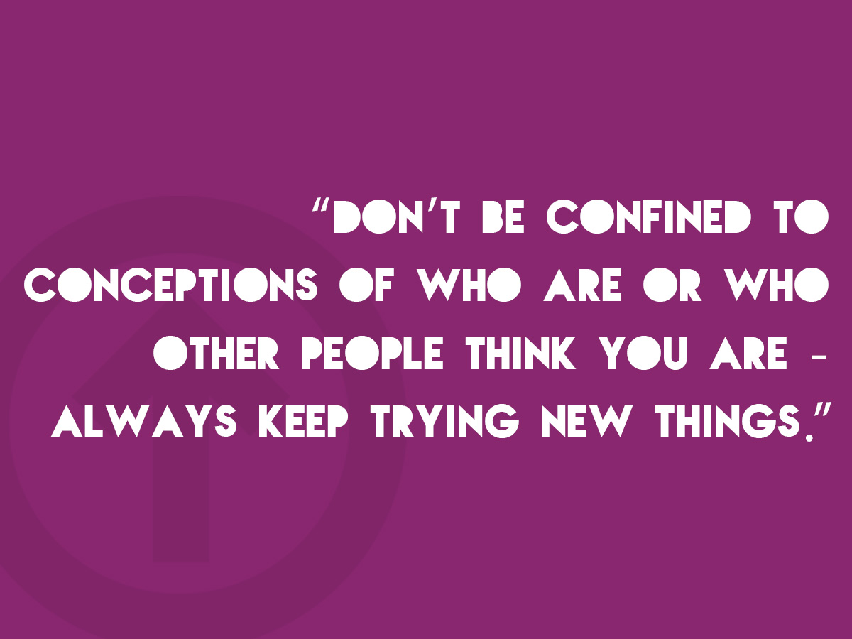 Don't be confined to conceptions of who you are or who other people think you are - always keep trying new things