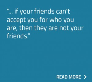 if your friends can't accept you for who you are, then they are not your friends