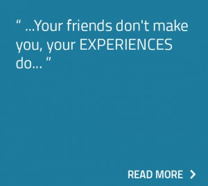 Your friends don't make you, your EXPERIENCES do.