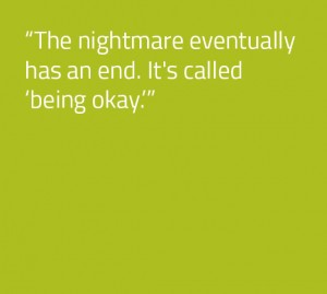 The nightmare eventually has an end. It's called 'being okay
