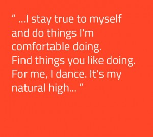 I stay true to myself and do things I'm comfortable doing. Find things you like doing. For me, I dance. It's my natural high.