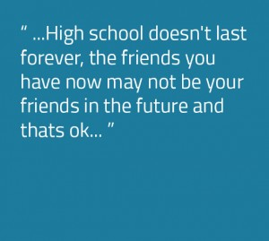 High school doesn't last forever, the friends you have now may not be your friends in the future and thats ok