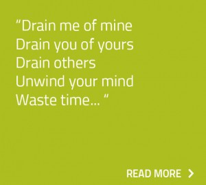 Drain me of mine Drain you of yours Drain others Unwind your mind Waste time