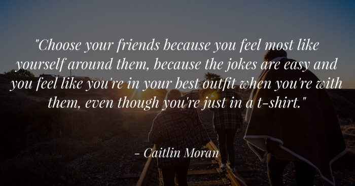 Choose your friends because you feel most like yourself around them, because the jokes are easy and you feel like you're in your best outfit when you're with them, even though you're just in a T-shirt