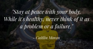 """Stay at peace with your body. While it's healthy, never think of it as a problem or a failure."""""""