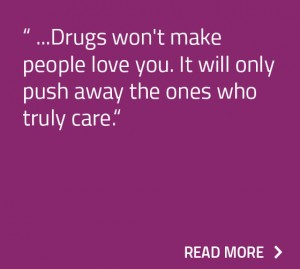 Drugs won't make people love you. It will only push away the ones who truly care