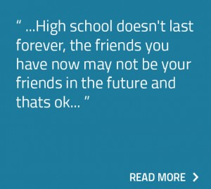 High school doesn't last forever, the friends you have now may not be your friends in the future and thats ok.
