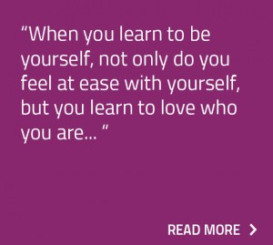When you learn to be yourself, not only do you feel at ease with yourself, but you learn to love who you are