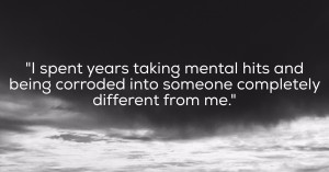 I spent years taking mental hits and being corroded into someone completely different than me.