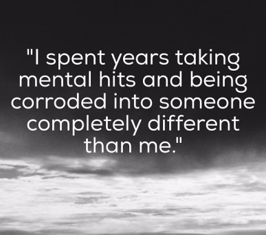 I spent years taking mental hits and being corroded into someone that wasn't me.